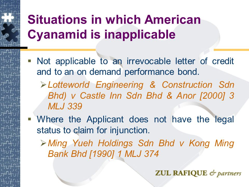 Situations in which American Cyanamid is inapplicable  Not applicable to an irrevocable letter of credit and to an on demand performance bond.  Lott
