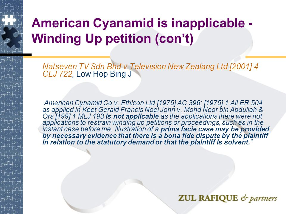 American Cyanamid is inapplicable - Winding Up petition (con't) Natseven TV Sdn Bhd v Television New Zealang Ltd [2001] 4 CLJ 722, Low Hop Bing J Amer