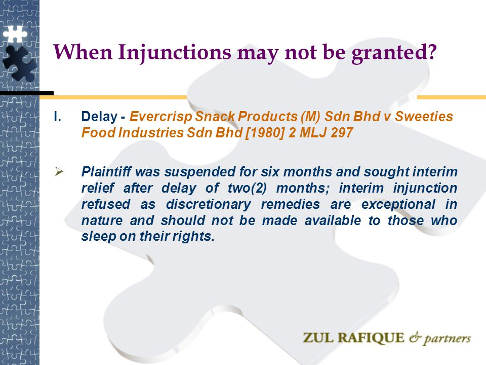 When Injunctions may not be granted? I.Delay - Evercrisp Snack Products (M) Sdn Bhd v Sweeties Food Industries Sdn Bhd [1980] 2 MLJ 297  Plaintiff wa