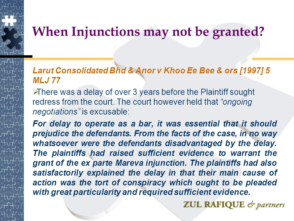 When Injunctions may not be granted? Larut Consolidated Bhd & Anor v Khoo Ee Bee & ors [1997] 5 MLJ 77  There was a delay of over 3 years before the