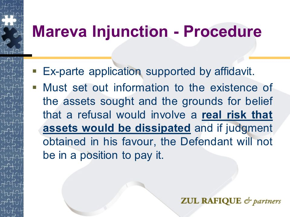 Mareva Injunction - Procedure  Ex-parte application supported by affidavit.  Must set out information to the existence of the assets sought and the