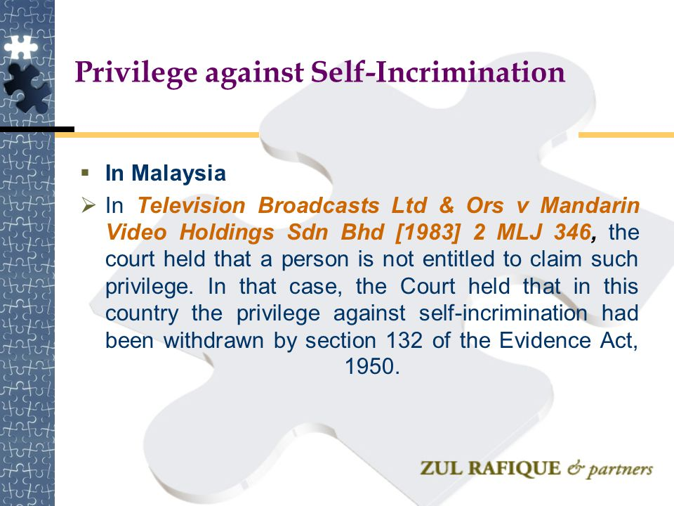 Privilege against Self-Incrimination  In Malaysia  In Television Broadcasts Ltd & Ors v Mandarin Video Holdings Sdn Bhd [1983] 2 MLJ 346, the court
