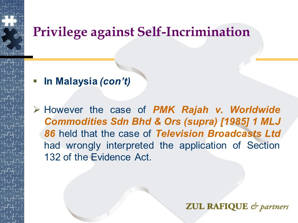 Privilege against Self-Incrimination  In Malaysia (con't)  However the case of PMK Rajah v. Worldwide Commodities Sdn Bhd & Ors (supra) [1985] 1 MLJ