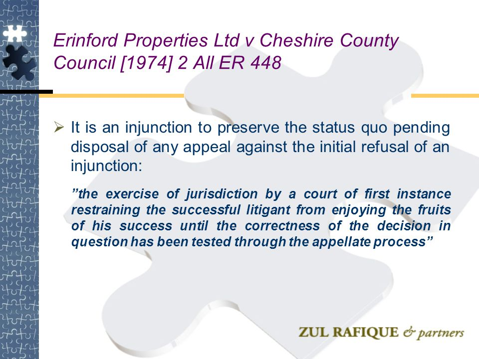Erinford Properties Ltd v Cheshire County Council [1974] 2 All ER 448  It is an injunction to preserve the status quo pending disposal of any appeal