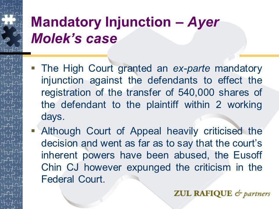 Mandatory Injunction – Ayer Molek's case  The High Court granted an ex-parte mandatory injunction against the defendants to effect the registration o