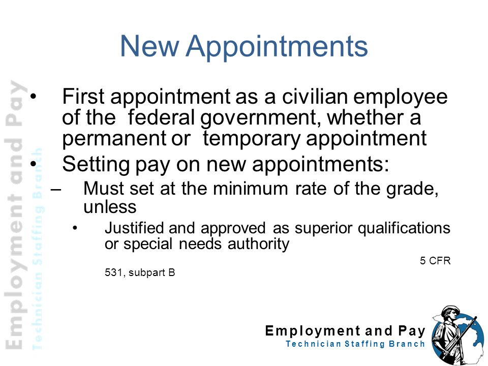 Employment and Pay Technician Staffing Branch New Appointments First appointment as a civilian employee of the federal government, whether a permanent or temporary appointment Setting pay on new appointments: –Must set at the minimum rate of the grade, unless Justified and approved as superior qualifications or special needs authority 5 CFR 531, subpart B 10