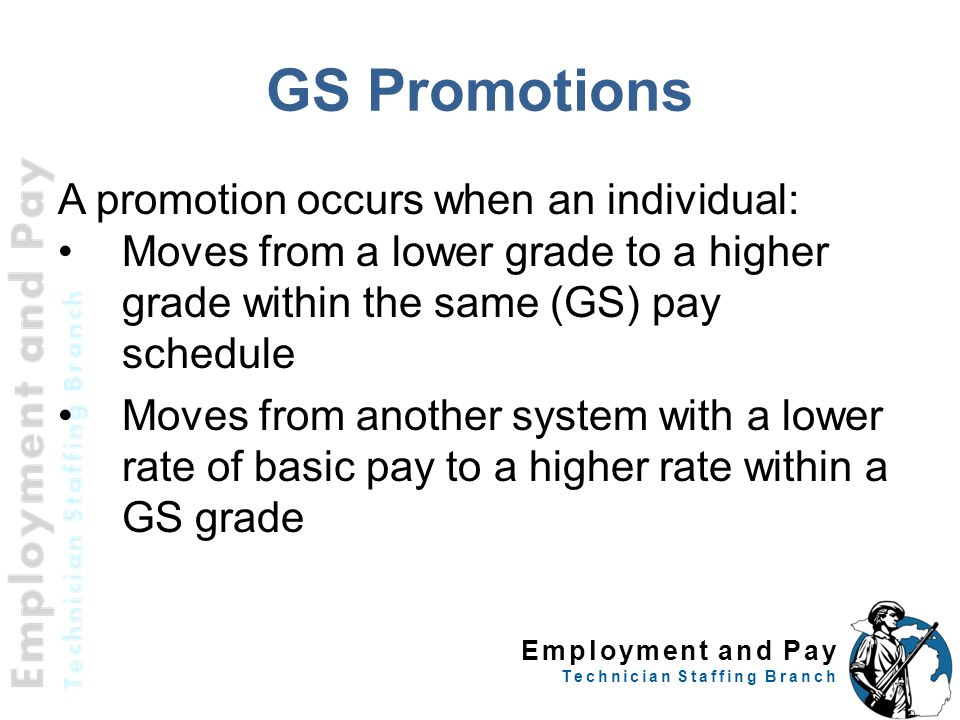 Employment and Pay Technician Staffing Branch GS Promotions A promotion occurs when an individual: Moves from a lower grade to a higher grade within the same (GS) pay schedule Moves from another system with a lower rate of basic pay to a higher rate within a GS grade 13