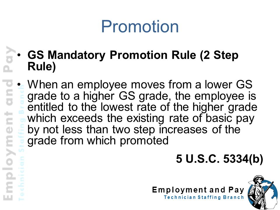 Employment and Pay Technician Staffing Branch Promotion GS Mandatory Promotion Rule (2 Step Rule) When an employee moves from a lower GS grade to a higher GS grade, the employee is entitled to the lowest rate of the higher grade which exceeds the existing rate of basic pay by not less than two step increases of the grade from which promoted 5 U.S.C.
