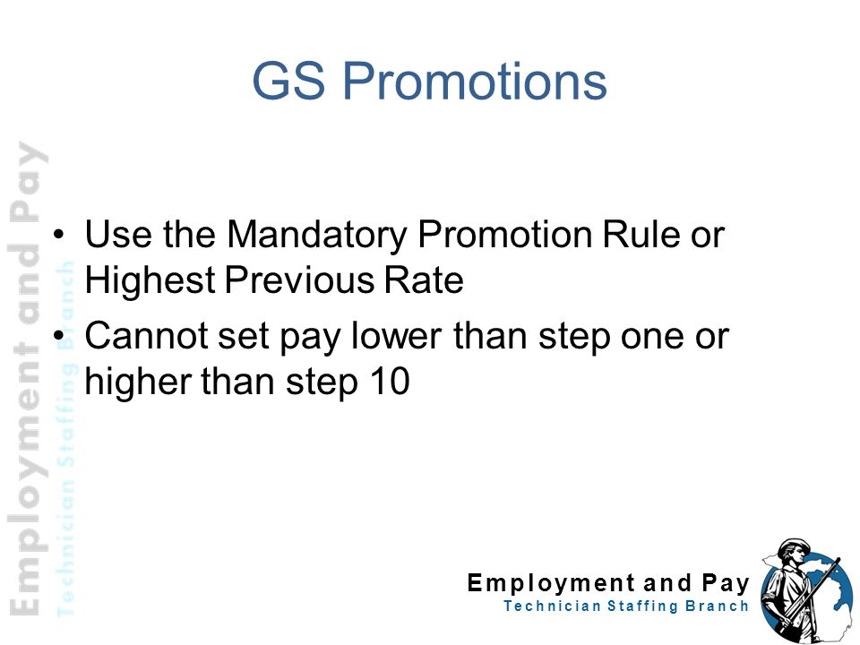 Employment and Pay Technician Staffing Branch GS Promotions Use the Mandatory Promotion Rule or Highest Previous Rate Cannot set pay lower than step one or higher than step 10 15