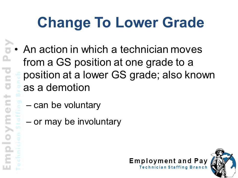 Employment and Pay Technician Staffing Branch Change To Lower Grade An action in which a technician moves from a GS position at one grade to a position at a lower GS grade; also known as a demotion –can be voluntary –or may be involuntary 16