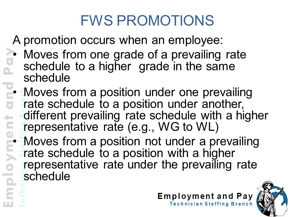 Employment and Pay Technician Staffing Branch FWS PROMOTIONS A promotion occurs when an employee: Moves from one grade of a prevailing rate schedule to a higher grade in the same schedule Moves from a position under one prevailing rate schedule to a position under another, different prevailing rate schedule with a higher representative rate (e.g., WG to WL) Moves from a position not under a prevailing rate schedule to a position with a higher representative rate under the prevailing rate schedule 20