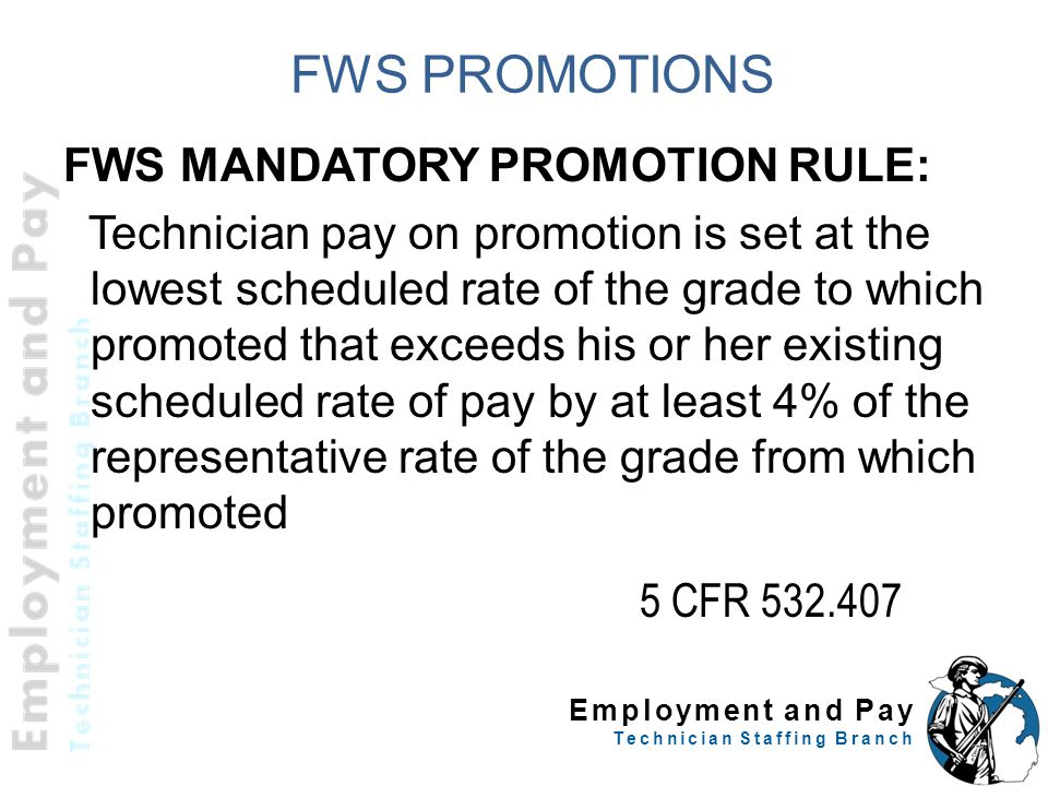 Employment and Pay Technician Staffing Branch FWS PROMOTIONS FWS MANDATORY PROMOTION RULE: Technician pay on promotion is set at the lowest scheduled rate of the grade to which promoted that exceeds his or her existing scheduled rate of pay by at least 4% of the representative rate of the grade from which promoted 21 5 CFR 532.407