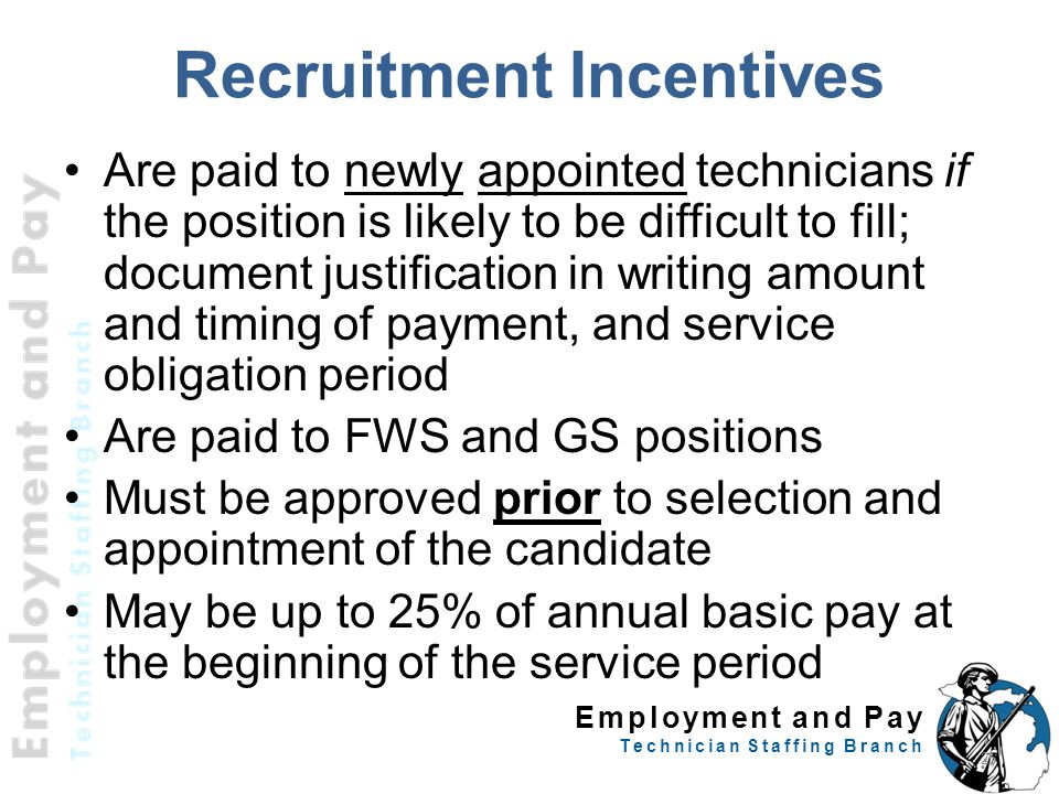 Employment and Pay Technician Staffing Branch Recruitment Incentives Are paid to newly appointed technicians if the position is likely to be difficult to fill; document justification in writing amount and timing of payment, and service obligation period Are paid to FWS and GS positions Must be approved prior to selection and appointment of the candidate May be up to 25% of annual basic pay at the beginning of the service period 25