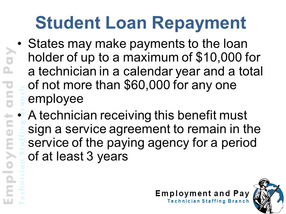 Employment and Pay Technician Staffing Branch Student Loan Repayment States may make payments to the loan holder of up to a maximum of $10,000 for a technician in a calendar year and a total of not more than $60,000 for any one employee A technician receiving this benefit must sign a service agreement to remain in the service of the paying agency for a period of at least 3 years 28