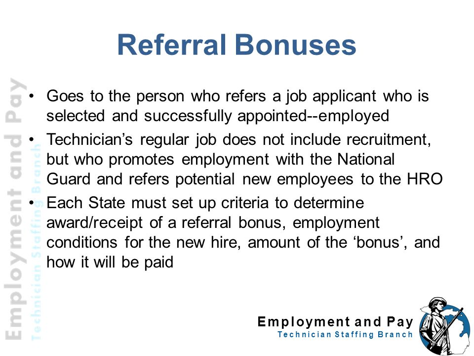 Employment and Pay Technician Staffing Branch Referral Bonuses Goes to the person who refers a job applicant who is selected and successfully appointed--employed Technician's regular job does not include recruitment, but who promotes employment with the National Guard and refers potential new employees to the HRO Each State must set up criteria to determine award/receipt of a referral bonus, employment conditions for the new hire, amount of the 'bonus', and how it will be paid 29