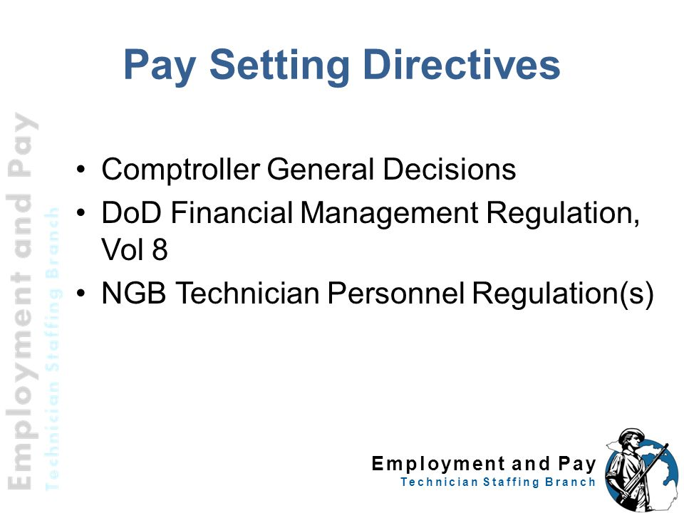 Employment and Pay Technician Staffing Branch Comptroller General Decisions DoD Financial Management Regulation, Vol 8 NGB Technician Personnel Regulation(s) 3 Pay Setting Directives