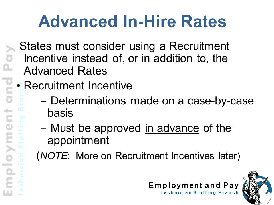 Employment and Pay Technician Staffing Branch Advanced In-Hire Rates States must consider using a Recruitment Incentive instead of, or in addition to, the Advanced Rates Recruitment Incentive – Determinations made on a case-by-case basis – Must be approved in advance of the appointment ( NOTE: More on Recruitment Incentives later) 30