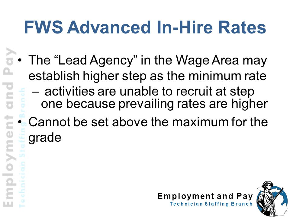 Employment and Pay Technician Staffing Branch FWS Advanced In-Hire Rates The Lead Agency in the Wage Area may establish higher step as the minimum rate – activities are unable to recruit at step one because prevailing rates are higher Cannot be set above the maximum for the grade 32