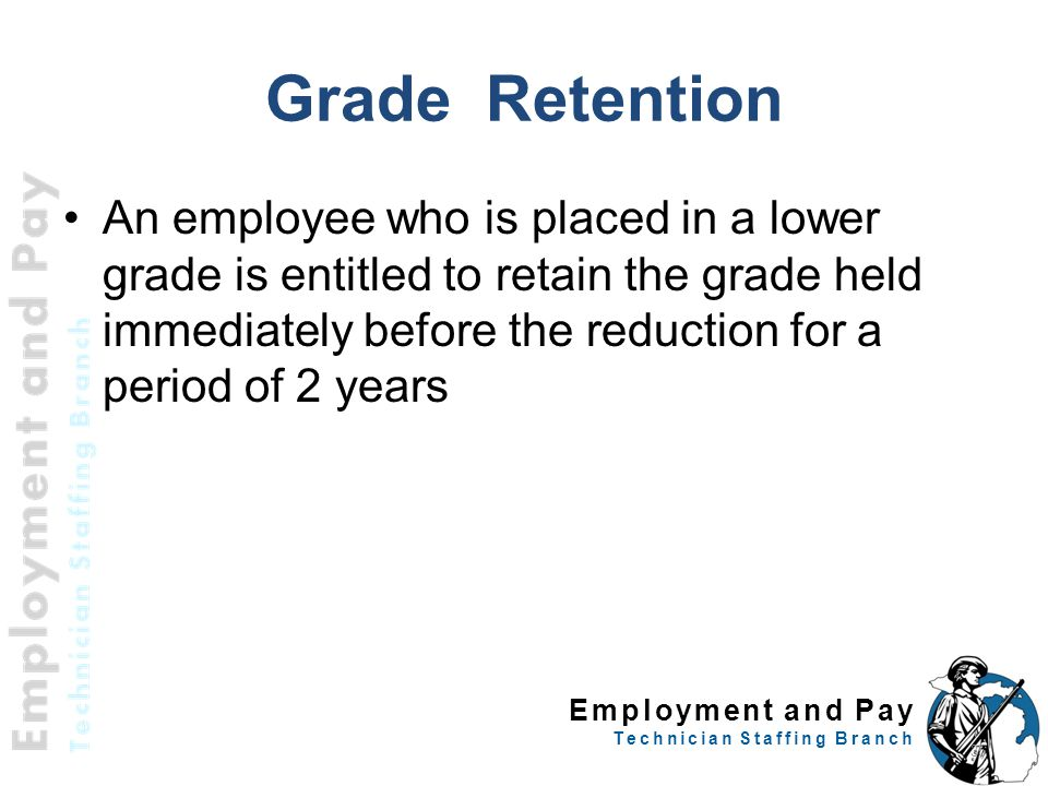 Employment and Pay Technician Staffing Branch Grade Retention An employee who is placed in a lower grade is entitled to retain the grade held immediately before the reduction for a period of 2 years 35