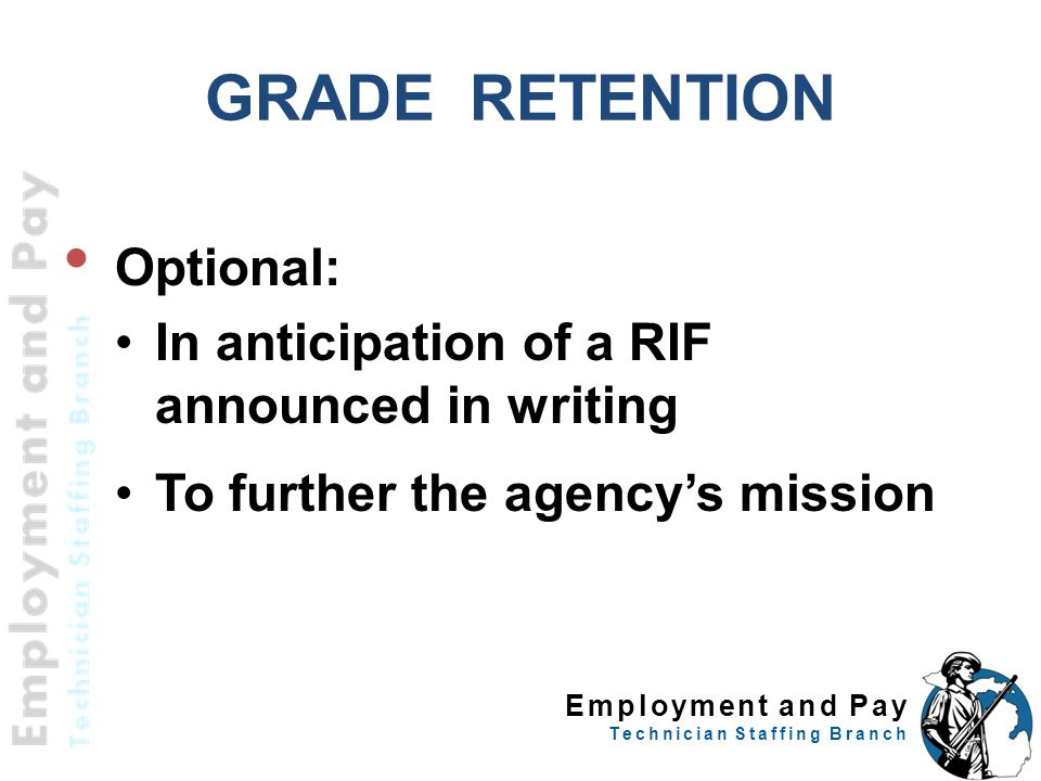 Employment and Pay Technician Staffing Branch GRADE RETENTION Optional: In anticipation of a RIF announced in writing To further the agency's mission 37