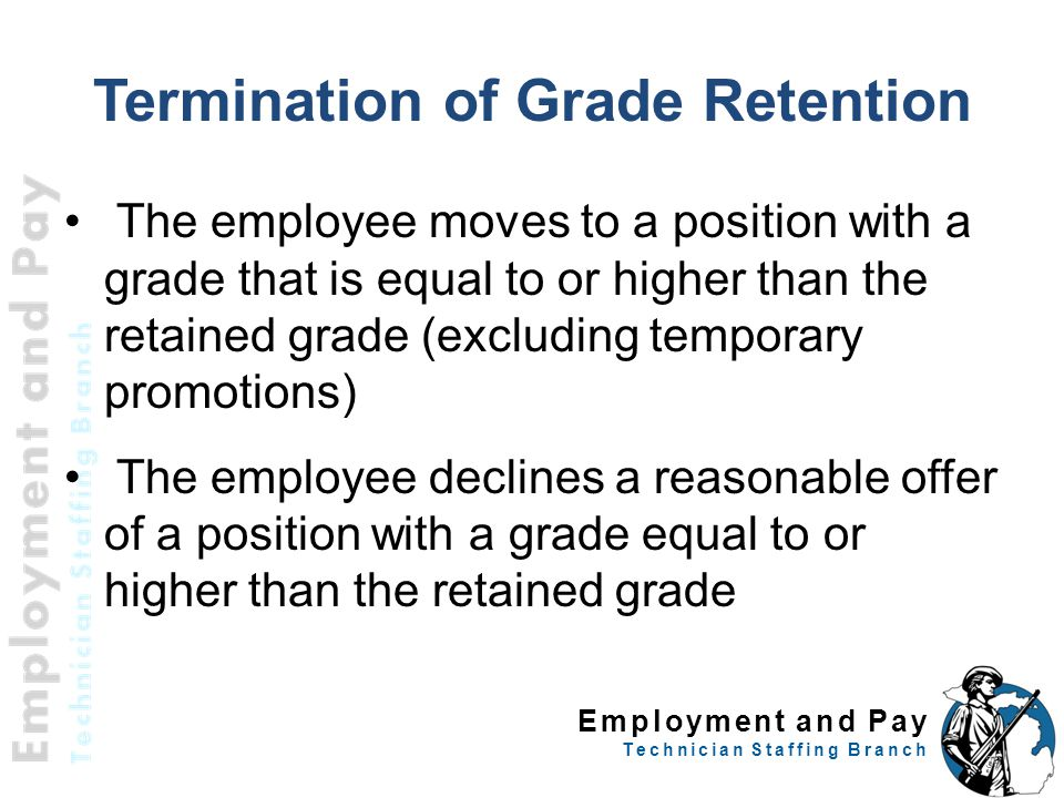 Employment and Pay Technician Staffing Branch Termination of Grade Retention The employee moves to a position with a grade that is equal to or higher than the retained grade (excluding temporary promotions) The employee declines a reasonable offer of a position with a grade equal to or higher than the retained grade 39