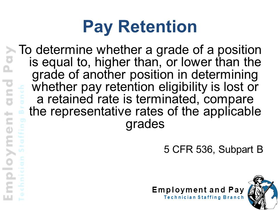Employment and Pay Technician Staffing Branch To determine whether a grade of a position is equal to, higher than, or lower than the grade of another position in determining whether pay retention eligibility is lost or a retained rate is terminated, compare the representative rates of the applicable grades 5 CFR 536, Subpart B 42 Pay Retention