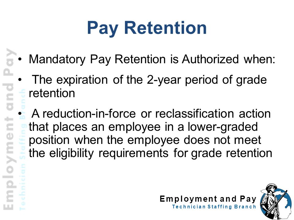 Employment and Pay Technician Staffing Branch Pay Retention Mandatory Pay Retention is Authorized when: The expiration of the 2-year period of grade retention A reduction-in-force or reclassification action that places an employee in a lower-graded position when the employee does not meet the eligibility requirements for grade retention 43