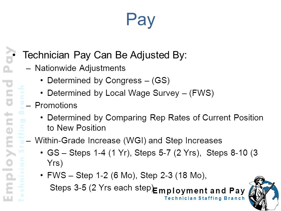Employment and Pay Technician Staffing Branch Pay Technician Pay Can Be Adjusted By: –Nationwide Adjustments Determined by Congress – (GS) Determined by Local Wage Survey – (FWS) –Promotions Determined by Comparing Rep Rates of Current Position to New Position –Within-Grade Increase (WGI) and Step Increases GS – Steps 1-4 (1 Yr), Steps 5-7 (2 Yrs), Steps 8-10 (3 Yrs) FWS – Step 1-2 (6 Mo), Step 2-3 (18 Mo), Steps 3-5 (2 Yrs each step)