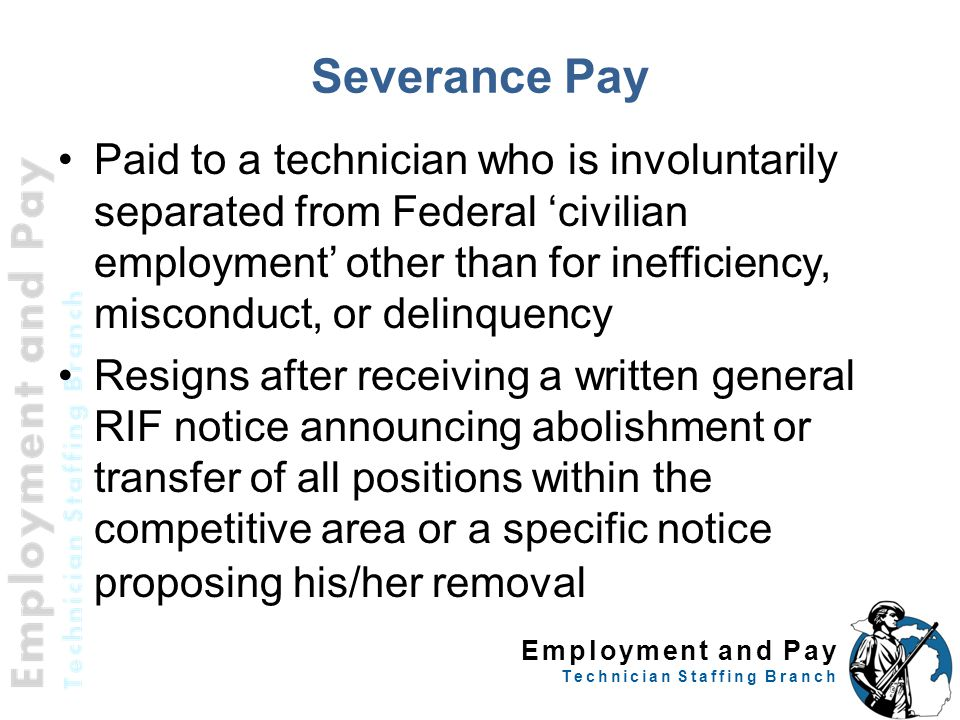 Employment and Pay Technician Staffing Branch Severance Pay Paid to a technician who is involuntarily separated from Federal 'civilian employment' other than for inefficiency, misconduct, or delinquency Resigns after receiving a written general RIF notice announcing abolishment or transfer of all positions within the competitive area or a specific notice proposing his/her removal 60