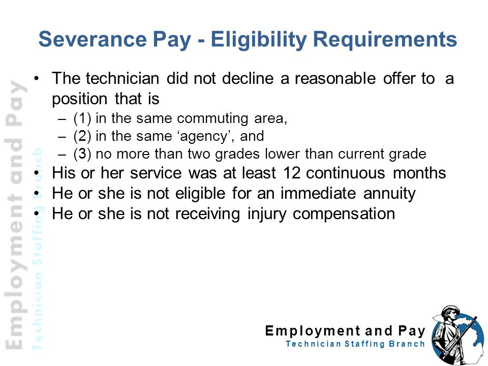 Employment and Pay Technician Staffing Branch Severance Pay - Eligibility Requirements The technician did not decline a reasonable offer to a position that is –(1) in the same commuting area, –(2) in the same 'agency', and –(3) no more than two grades lower than current grade His or her service was at least 12 continuous months He or she is not eligible for an immediate annuity He or she is not receiving injury compensation 61