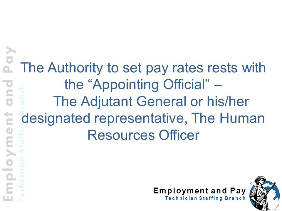 Employment and Pay Technician Staffing Branch The Authority to set pay rates rests with the Appointing Official – The Adjutant General or his/her designated representative, The Human Resources Officer 9