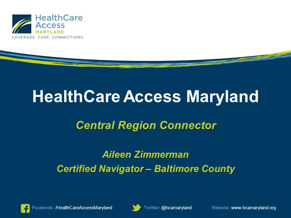 Facebook: /HealthCareAccessMarylandTwitter: @hcamarylandWebsite: www.hcamaryland.org HealthCare Access Maryland Central Region Connector Aileen Zimmer