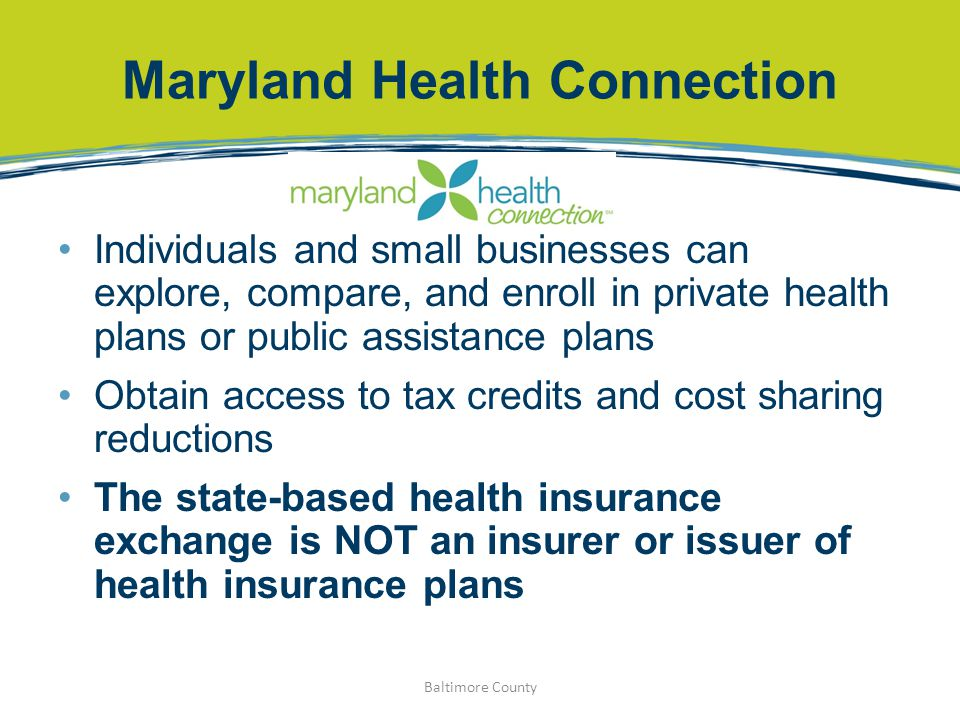 Maryland Health Connection Individuals and small businesses can explore, compare, and enroll in private health plans or public assistance plans Obtain
