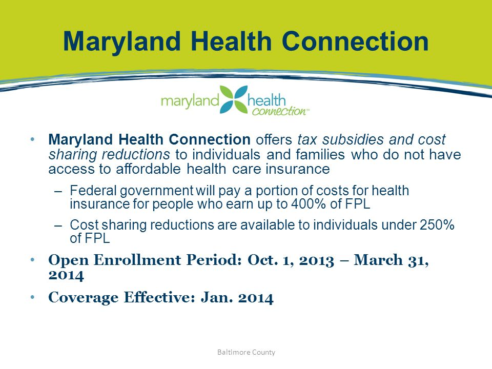 Maryland Health Connection Maryland Health Connection offers tax subsidies and cost sharing reductions to individuals and families who do not have acc