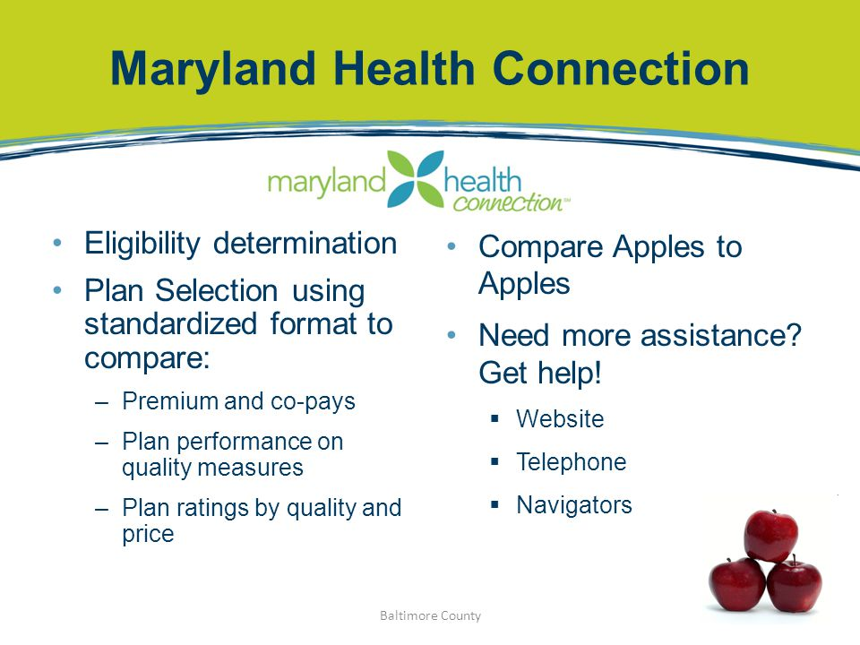 Maryland Health Connection Baltimore County Eligibility determination Plan Selection using standardized format to compare: –Premium and co-pays –Plan performance on quality measures –Plan ratings by quality and price Compare Apples to Apples Need more assistance.