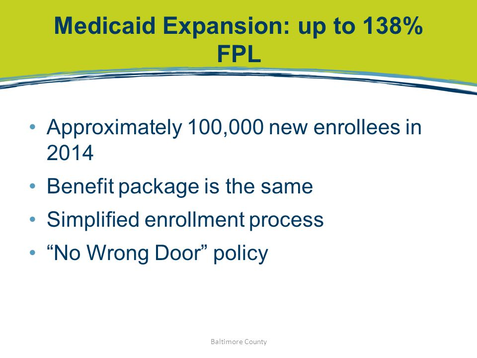 "Medicaid Expansion: up to 138% FPL Approximately 100,000 new enrollees in 2014 Benefit package is the same Simplified enrollment process ""No Wrong Doo"