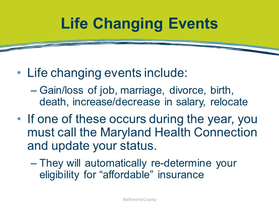 Life Changing Events Life changing events include: –Gain/loss of job, marriage, divorce, birth, death, increase/decrease in salary, relocate If one of