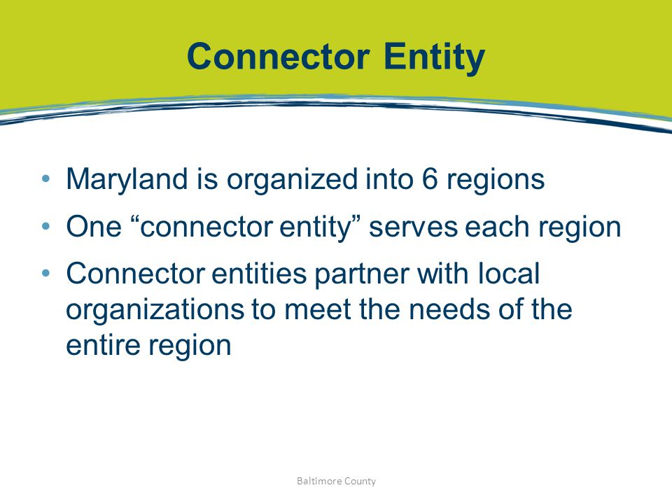 "Connector Entity Maryland is organized into 6 regions One ""connector entity"" serves each region Connector entities partner with local organizations to"