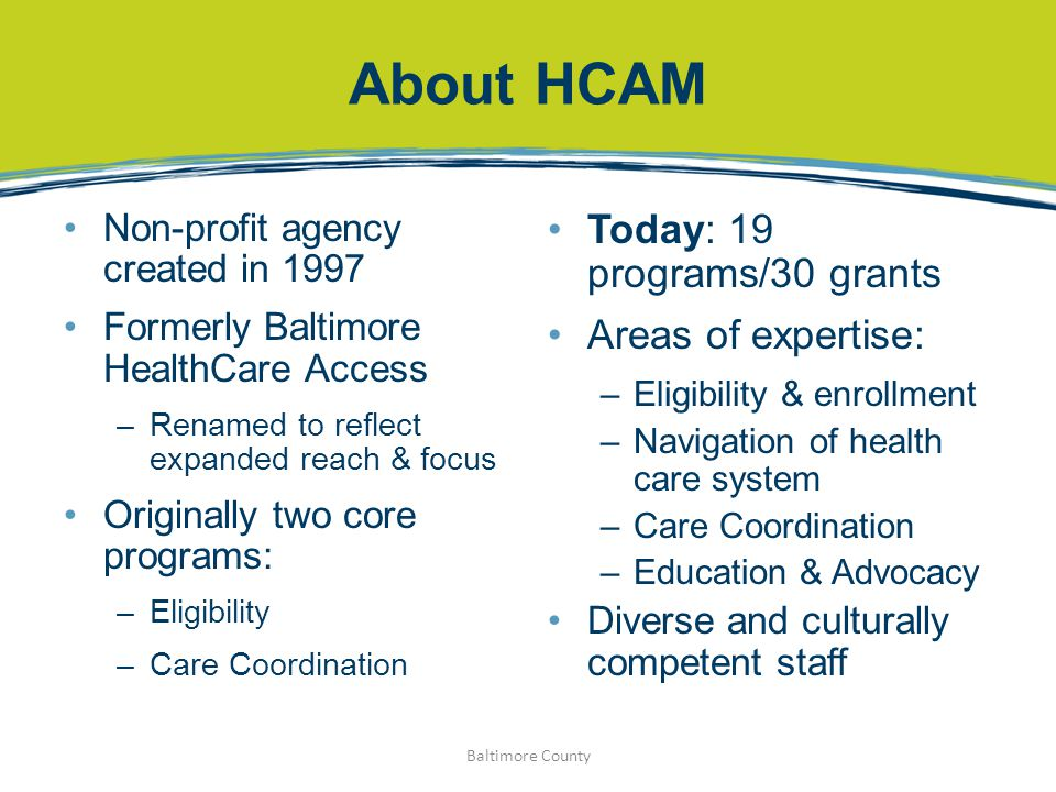 About HCAM Non-profit agency created in 1997 Formerly Baltimore HealthCare Access –Renamed to reflect expanded reach & focus Originally two core programs: –Eligibility –Care Coordination Today: 19 programs/30 grants Areas of expertise: –Eligibility & enrollment –Navigation of health care system –Care Coordination –Education & Advocacy Diverse and culturally competent staff Baltimore County