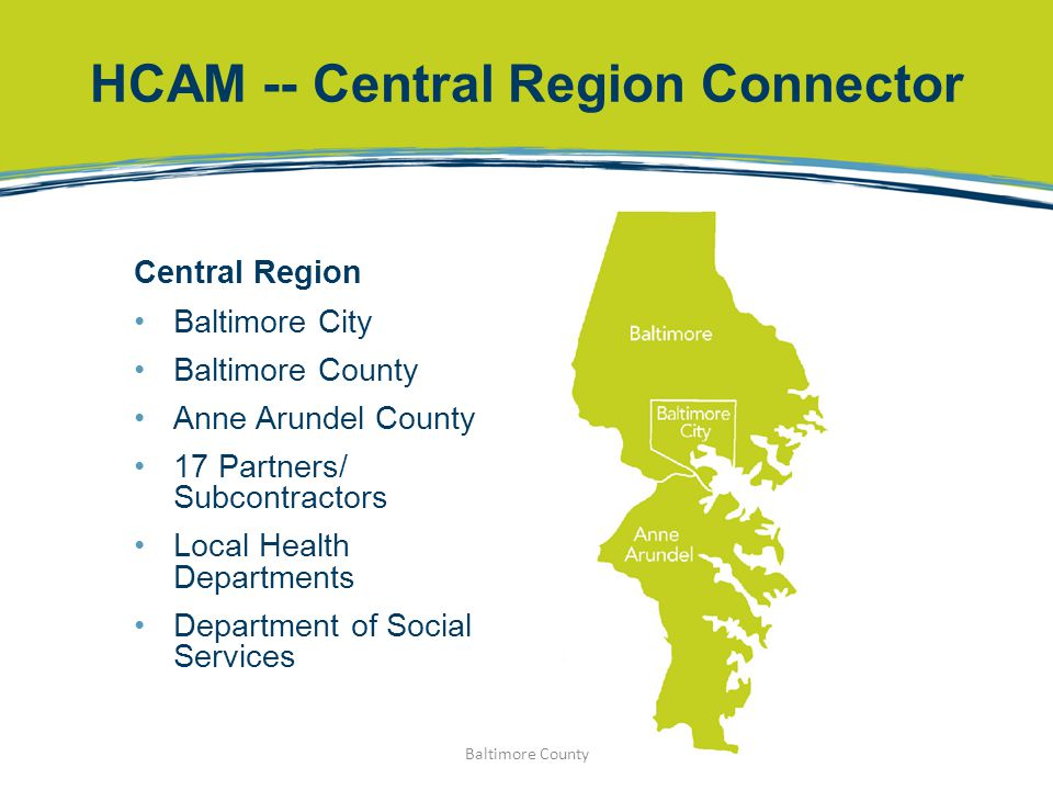 HCAM -- Central Region Connector Central Region Baltimore City Baltimore County Anne Arundel County 17 Partners/ Subcontractors Local Health Departmen