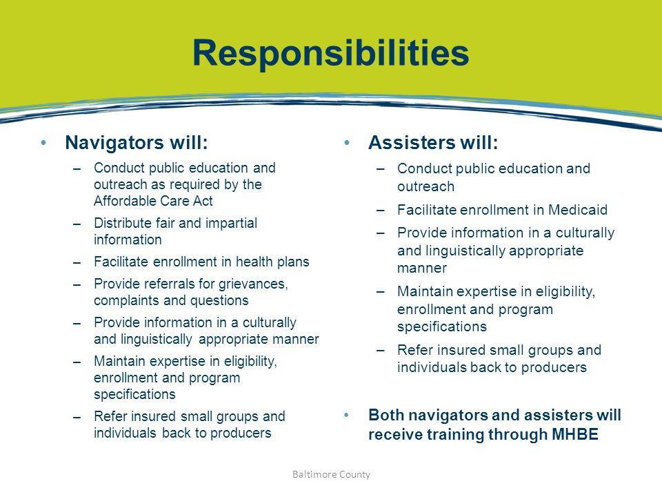 Responsibilities Navigators will: –Conduct public education and outreach as required by the Affordable Care Act –Distribute fair and impartial informa