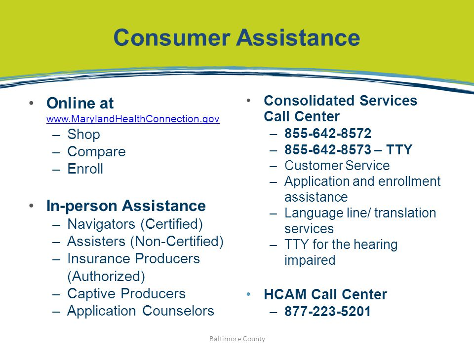 Consumer Assistance Online at www.MarylandHealthConnection.gov www.MarylandHealthConnection.gov –Shop –Compare –Enroll In-person Assistance –Navigators (Certified) –Assisters (Non-Certified) –Insurance Producers (Authorized) –Captive Producers –Application Counselors Consolidated Services Call Center –855-642-8572 –855-642-8573 – TTY –Customer Service –Application and enrollment assistance –Language line/ translation services –TTY for the hearing impaired HCAM Call Center –877-223-5201 Baltimore County