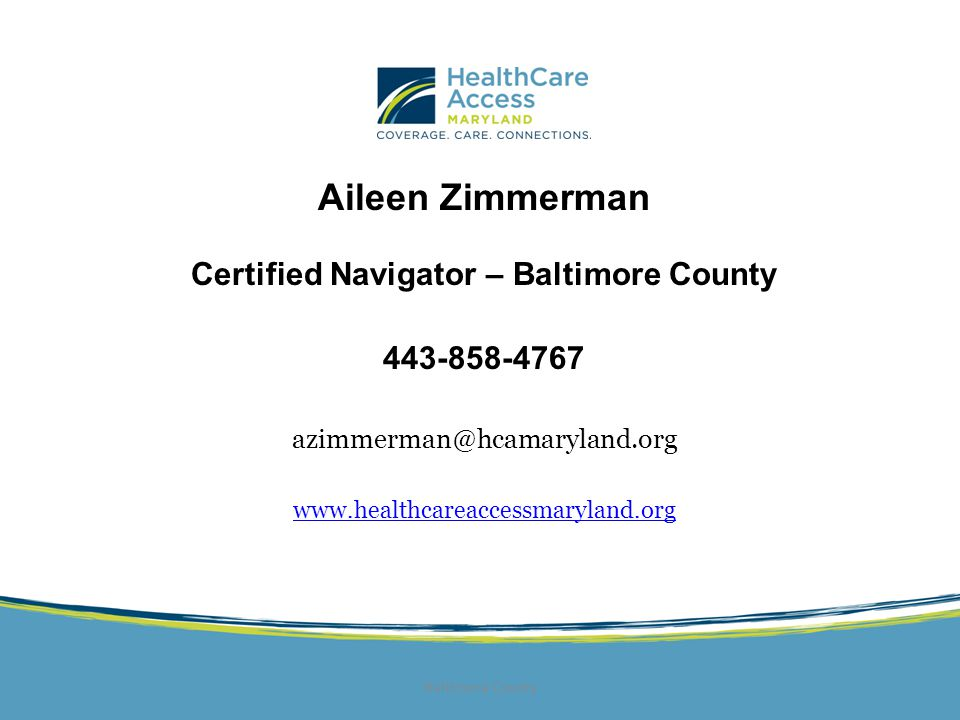 Aileen Zimmerman Certified Navigator – Baltimore County 443-858-4767 azimmerman@hcamaryland.org www.healthcareaccessmaryland.org Baltimore County