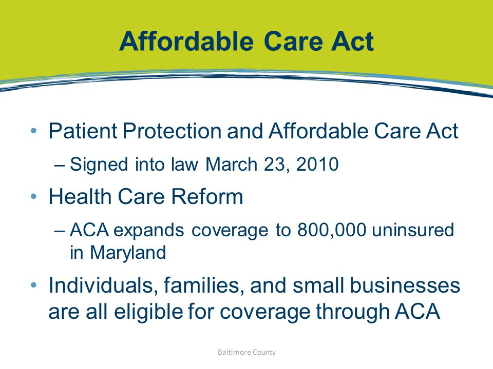 Affordable Care Act Patient Protection and Affordable Care Act –Signed into law March 23, 2010 Health Care Reform –ACA expands coverage to 800,000 uninsured in Maryland Individuals, families, and small businesses are all eligible for coverage through ACA Baltimore County