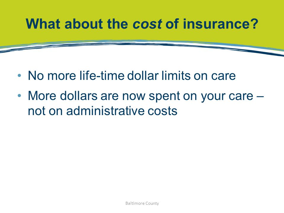 What about the cost of insurance? No more life-time dollar limits on care More dollars are now spent on your care – not on administrative costs Baltim