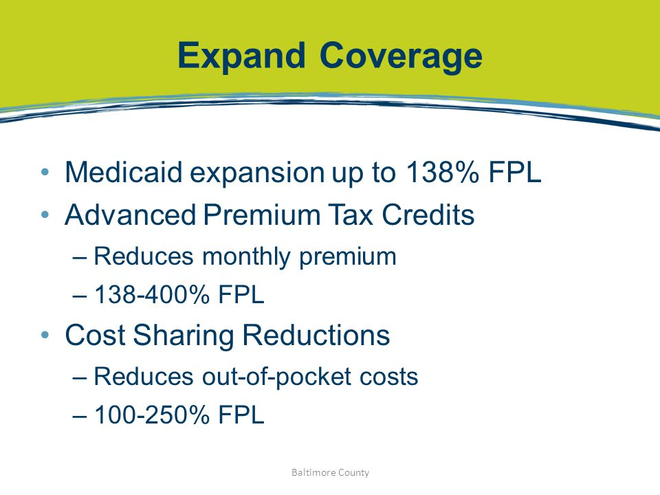 Expand Coverage Medicaid expansion up to 138% FPL Advanced Premium Tax Credits –Reduces monthly premium –138-400% FPL Cost Sharing Reductions –Reduces out-of-pocket costs –100-250% FPL Baltimore County