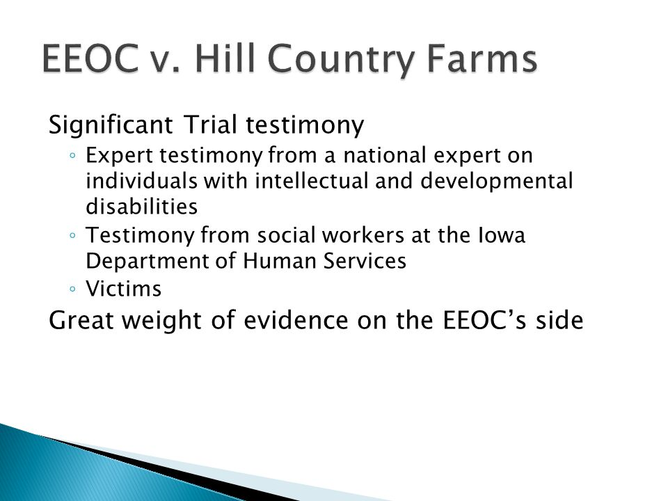 Significant Trial testimony ◦ Expert testimony from a national expert on individuals with intellectual and developmental disabilities ◦ Testimony from social workers at the Iowa Department of Human Services ◦ Victims Great weight of evidence on the EEOC's side