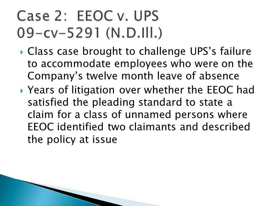  Class case brought to challenge UPS's failure to accommodate employees who were on the Company's twelve month leave of absence  Years of litigation over whether the EEOC had satisfied the pleading standard to state a claim for a class of unnamed persons where EEOC identified two claimants and described the policy at issue