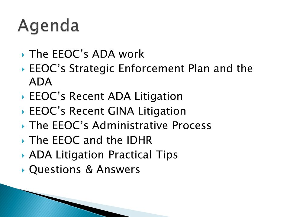  The EEOC's ADA work  EEOC's Strategic Enforcement Plan and the ADA  EEOC's Recent ADA Litigation  EEOC's Recent GINA Litigation  The EEOC's Administrative Process  The EEOC and the IDHR  ADA Litigation Practical Tips  Questions & Answers