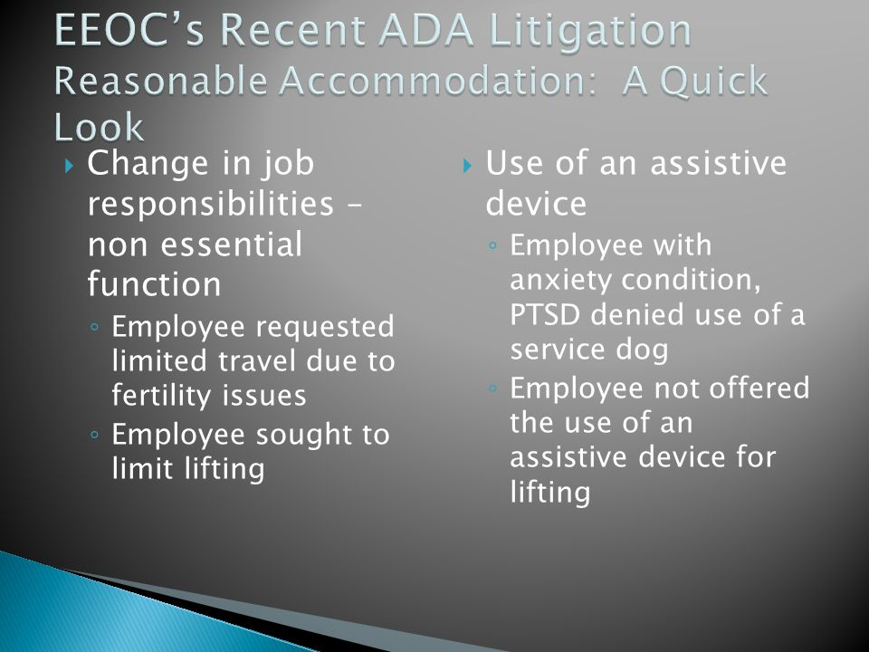  Change in job responsibilities – non essential function ◦ Employee requested limited travel due to fertility issues ◦ Employee sought to limit lifting  Use of an assistive device ◦ Employee with anxiety condition, PTSD denied use of a service dog ◦ Employee not offered the use of an assistive device for lifting